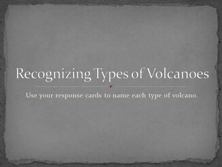 Use your response cards to name each type of volcano.