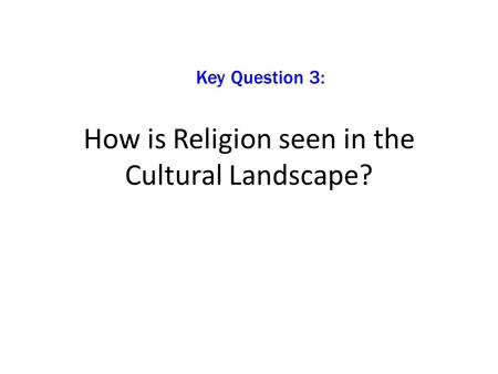 How is Religion seen in the Cultural Landscape? Key Question 3: