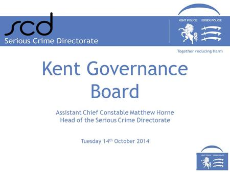 Tuesday 14 th October 2014 Assistant Chief Constable Matthew Horne Head of the Serious Crime Directorate Kent Governance Board.