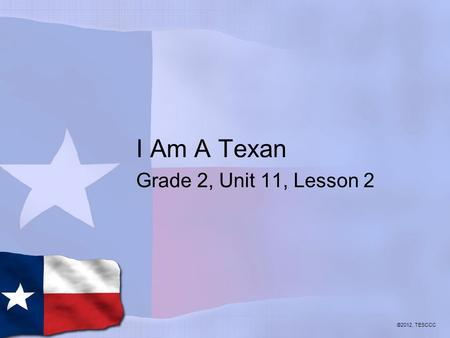 I Am A Texan Grade 2, Unit 11, Lesson 2 ©2012, TESCCC.