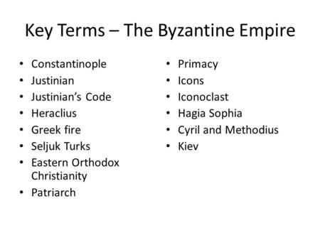 Key Terms – The Byzantine Empire Constantinople Justinian Justinian's Code Heraclius Greek fire Seljuk Turks Eastern Orthodox Christianity Patriarch Primacy.