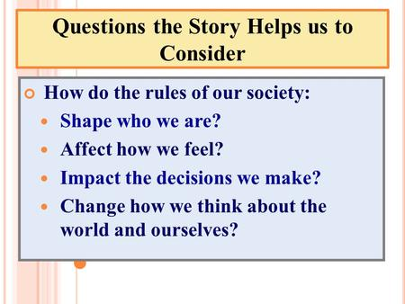 Questions the Story Helps us to Consider How do the rules of our society: Shape who we are? Affect how we feel? Impact the decisions we make? Change how.