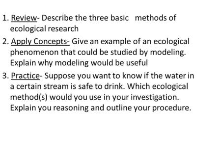 1. Review- Describe the three basic methods of ecological research 2