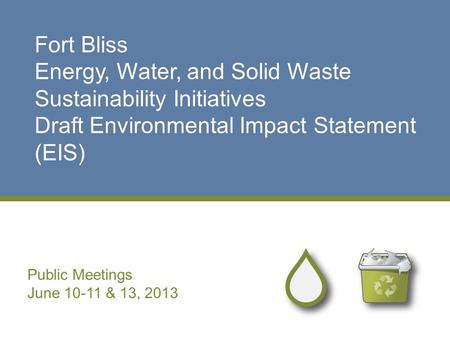 Fort Bliss Energy, Water, and Solid Waste Sustainability Initiatives Draft Environmental Impact Statement (EIS) Public Meetings June 10-11 & 13, 2013.
