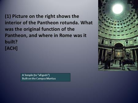 (1) Picture on the right shows the interior of the Pantheon rotunda. What was the original function of the Pantheon, and where in Rome was it built? [ACH]