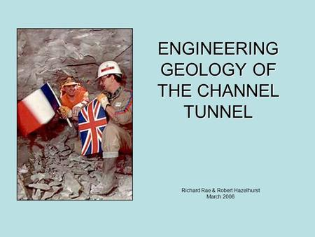 ENGINEERING GEOLOGY OF THE CHANNEL TUNNEL Richard Rae & Robert Hazelhurst March 2006.