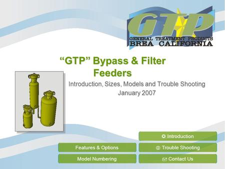 """GTP"" Bypass & Filter Feeders Introduction, Sizes, Models and Trouble Shooting January 2007 Features & Options Model Numbering  Trouble Shooting  Contact."