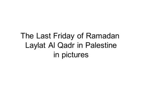The Last Friday of Ramadan Laylat Al Qadr in Palestine in pictures.