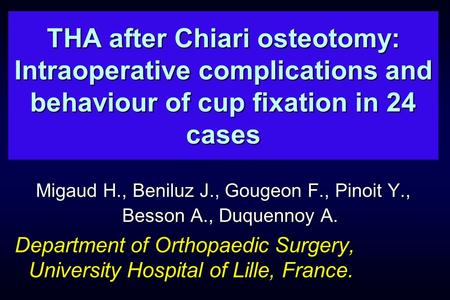 THA after Chiari osteotomy: Intraoperative complications and behaviour of cup fixation in 24 cases Migaud H., Beniluz J., Gougeon F., Pinoit Y., Besson.