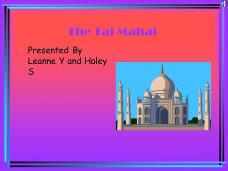 The Taj Mahal Presented By Leanne Y and Haley S The Taj Mahal is Located in Agra, India.