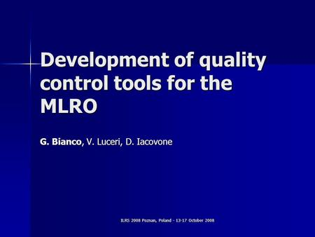 ILRS 2008 Poznan, Poland - 13-17 October 2008 Development of quality control tools for the MLRO G. Bianco, V. Luceri, D. Iacovone.