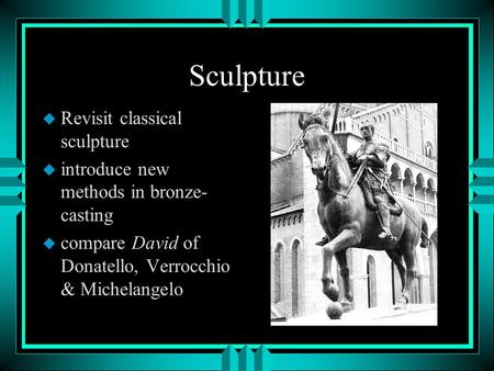 Sculpture u Revisit classical sculpture u introduce new methods in bronze- casting u compare David of Donatello, Verrocchio & Michelangelo.