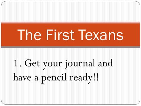 The First Texans 1. Get your journal and have a pencil ready!!