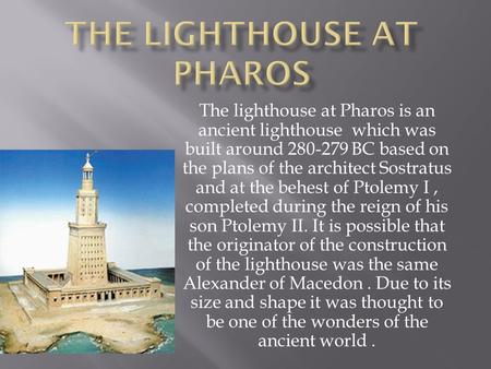 The lighthouse at Pharos is an ancient lighthouse which was built around 280-279 BC based on the plans of the architect Sostratus and at the behest of.