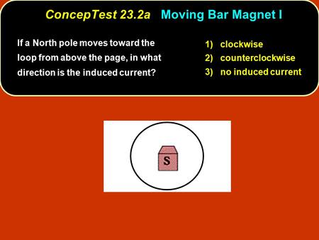 If a North pole moves toward the loop from above the page, in what direction is the induced current? 1) clockwise 2) counterclockwise 3) no induced current.