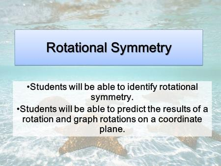 Rotational Symmetry Students will be able to identify rotational symmetry. Students will be able to predict the results of a rotation and graph rotations.