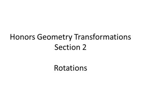 Honors Geometry Transformations Section 2 Rotations.
