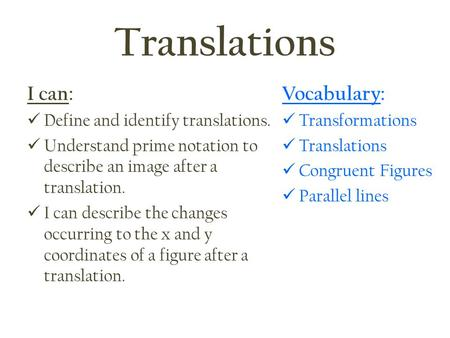 Translations I can: Define and identify translations. Understand prime notation to describe an image after a translation. I can describe the changes occurring.
