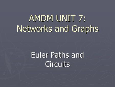 AMDM UNIT 7: Networks and Graphs Euler Paths and Circuits.