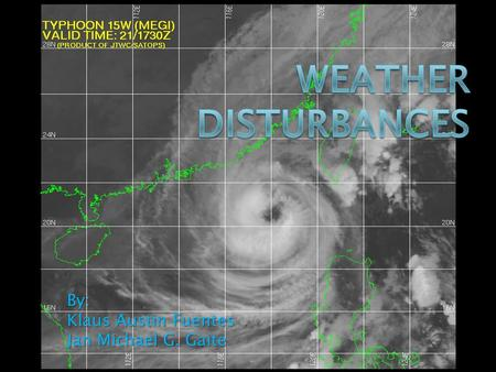By: Klaus Austin Fuentes Jan Michael G. Gaite. WEATHER DISTURBANCE.