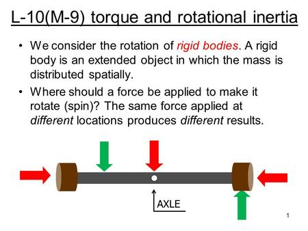 L-10(M-9) torque and rotational inertia We consider the rotation of rigid bodies. A rigid body is an extended object in which the mass is distributed.