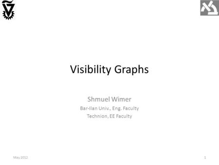 Visibility Graphs May 20121 Shmuel Wimer Bar-Ilan Univ., Eng. Faculty Technion, EE Faculty.