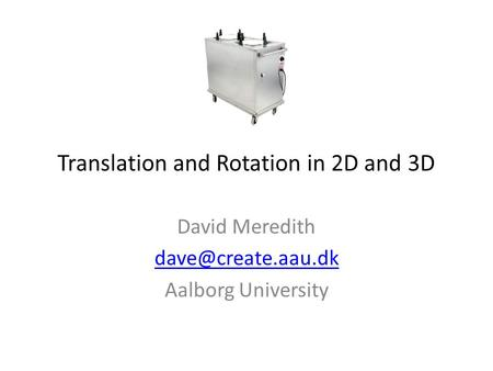 Translation and Rotation in 2D and 3D David Meredith Aalborg University.