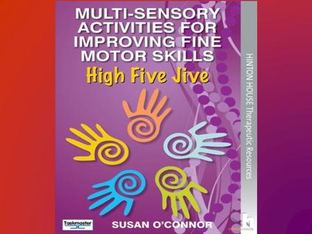 High Five Jive © Susan O'Connor 2012 Dyslexia Action Conference - June 2014 High Five Jive © Susan O'Connor 2012 Agenda  Why are Fine Motor Skills so.