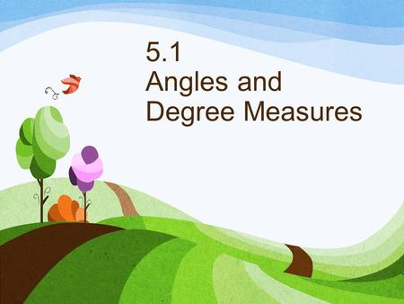 5.1 Angles and Degree Measures. Definitions An angle is formed by rotating one of two rays that share a fixed endpoint know as the vertex. The initial.