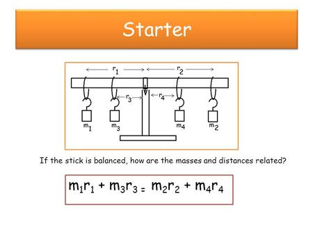 Starter If the stick is balanced, how are the masses and distances related? m 1 r 1 + m 3 r 3 = m 2 r 2 + m 4 r 4.