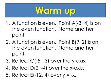 Warm up 1.A function is even. Point A(-3, 4) is on the even function. Name another point. 2.A function is even. Point B(9, 2) is on the even function.