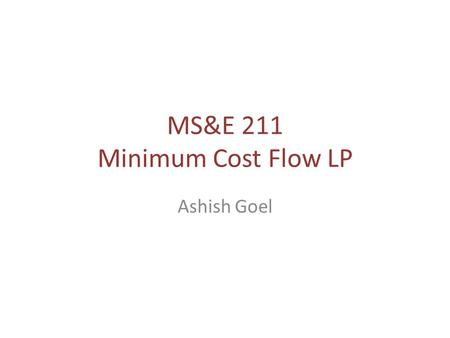 "MS&E 211 Minimum Cost Flow LP Ashish Goel. Minimum Cost Flow (MCF) Need to ship some good from ""supply"" nodes to ""demand"" nodes over a network – Example:"
