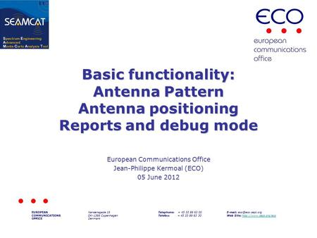 Basic functionality: Antenna Pattern Antenna positioning Reports and debug mode European Communications Office Jean-Philippe Kermoal (ECO) 05 June 2012.