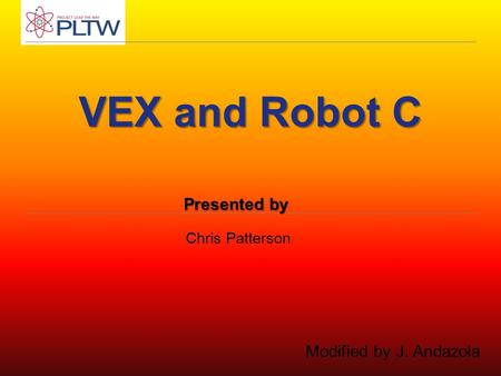 VEX and Robot C Chris Patterson Presented by Modified by J. Andazola.