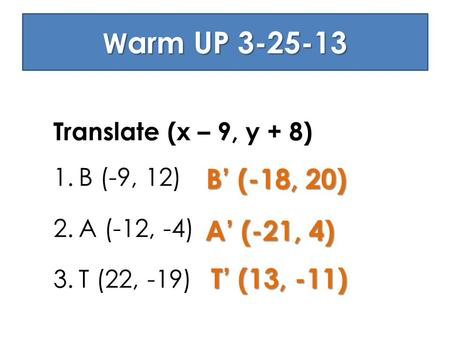 W arm UP 3-25-13 Translate (x – 9, y + 8) 1.B (-9, 12) 2.A (-12, -4) 3.T (22, -19) B' (-18, 20) A' (-21, 4) T' (13, -11)