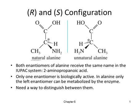 (R) and (S) Configuration Both enantiomers of alanine receive the same name in the IUPAC system: 2-aminopropanoic acid. Only one enantiomer is biologically.