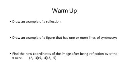 Warm Up Draw an example of a reflection: Draw an example of a figure that has one or more lines of symmetry: Find the new coordinates of the image after.