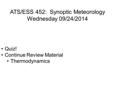 ATS/ESS 452: Synoptic Meteorology Wednesday 09/24/2014 Quiz! Continue Review Material Thermodynamics.
