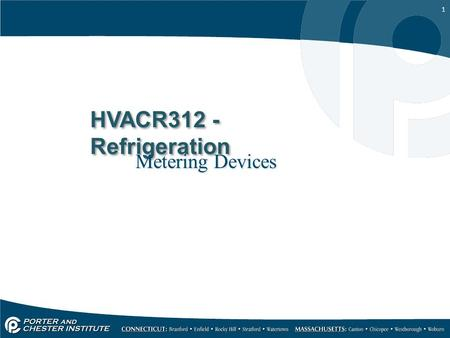 1 HVACR312 - Refrigeration Metering Devices. 2 Control the flow of refrigerant to the evaporator coil. Maintain the correct superheat. Create the flash.