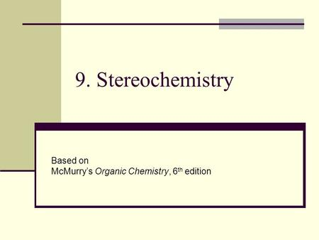 9. Stereochemistry Based on McMurry's Organic Chemistry, 6 th edition.