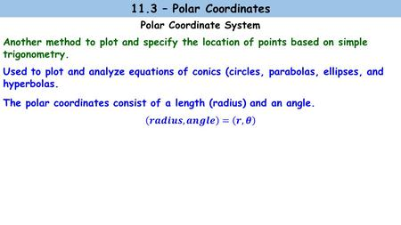 Polar Coordinate System 11.3 – Polar Coordinates Used to plot and analyze equations of conics (circles, parabolas, ellipses, and hyperbolas. Another method.