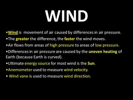 WIND Wind is movement of air caused by differences in air pressure. The greater the difference, the faster the wind moves. Air flows from areas of high.
