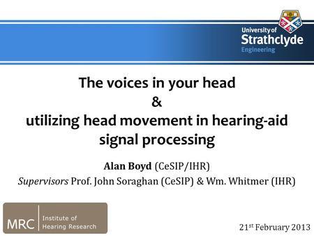 21 st February 2013 The voices in your head & utilizing head movement in hearing-aid signal processing Alan Boyd (CeSIP/IHR) Supervisors Prof. John Soraghan.