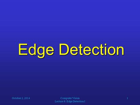 October 2, 2014Computer Vision Lecture 8: Edge Detection I 1 Edge Detection.