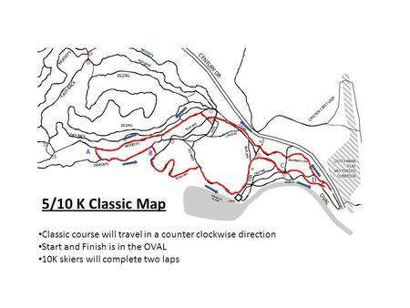 5/10 K Classic Map Classic course will travel in a counter clockwise direction Start and Finish is in the OVAL 10K skiers will complete two laps.