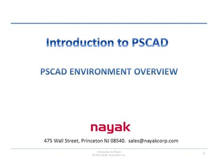 475 Wall Street, Princeton NJ 08540. Introduction to PSCAD © 2012 Nayak Corporation Inc. 1.