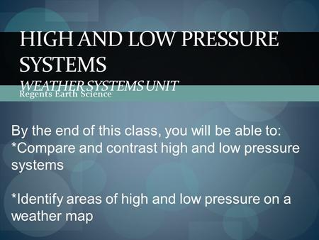 Regents Earth Science HIGH AND LOW PRESSURE SYSTEMS WEATHER SYSTEMS UNIT By the end of this class, you will be able to: *Compare and contrast high and.