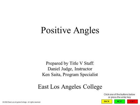 Positive Angles Prepared by Title V Staff: Daniel Judge, Instructor Ken Saita, Program Specialist East Los Angeles College EXIT BACKNEXT © 2002 East Los.