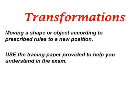 Transformations Moving a shape or object according to prescribed rules to a new position. USE the tracing paper provided to help you understand in the.