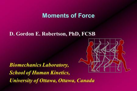 Moments of Force D. Gordon E. Robertson, PhD, FCSB Biomechanics Laboratory, School of Human Kinetics, University of Ottawa, Ottawa, Canada D. Gordon E.